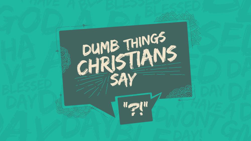 Dumb Things Christians Say